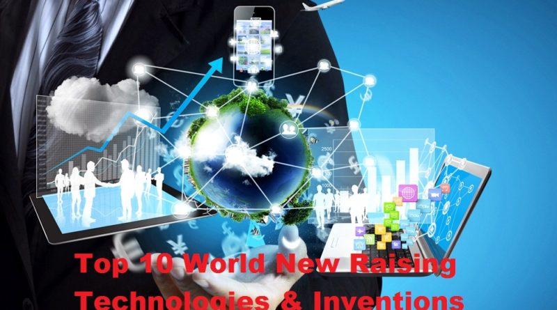 Top 10 World New Raising Technologies & Inventions